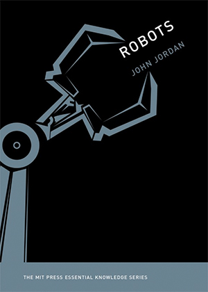 "Jacket cover for John Jordon's book ""Robots."" Robots is in the MIT Press Essential Knowledge series."